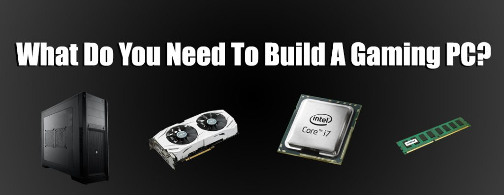 What Do You Need To Build A Gaming PC?