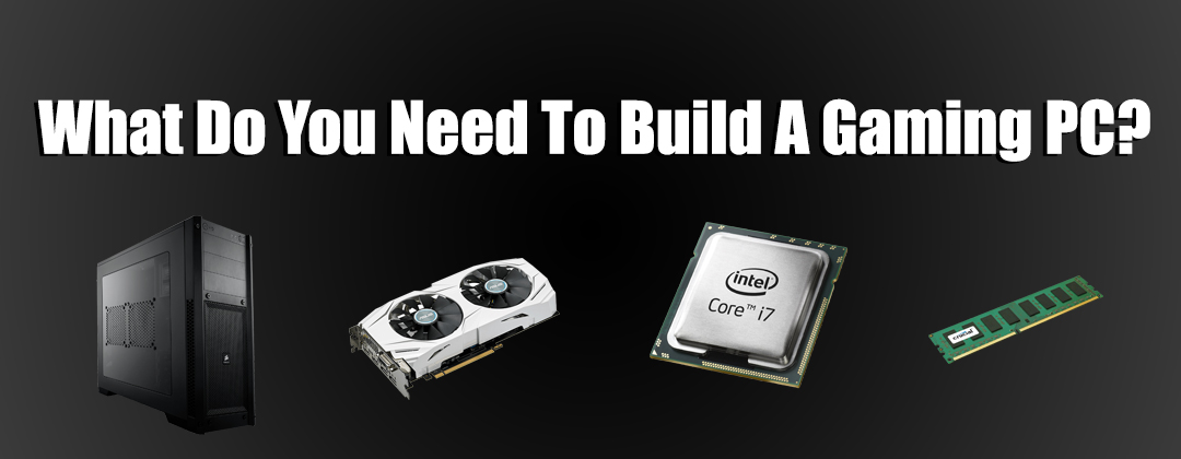 what do you need to build a gaming pc