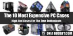 The 10 Most Expensive PC Cases In 2020: High-End Cases For The True Enthusiasts