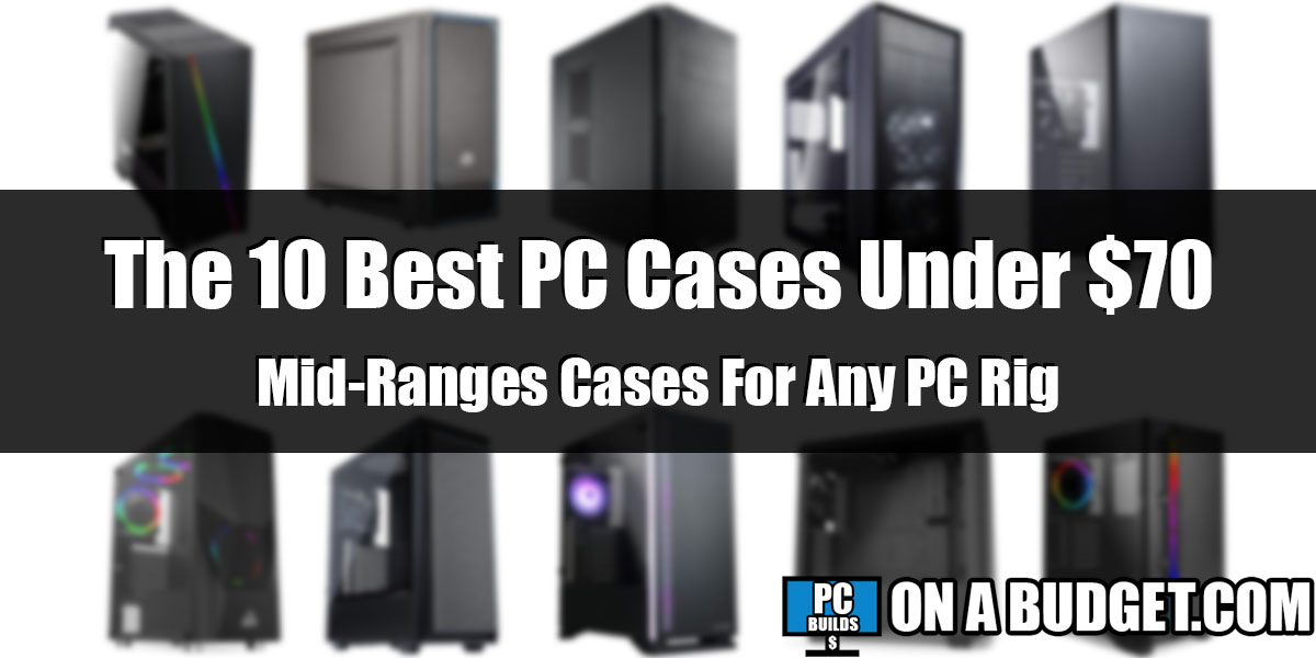 The 10 Best PC Cases Under $70 That You Can Buy In 2021 – Reviews & Comparisons